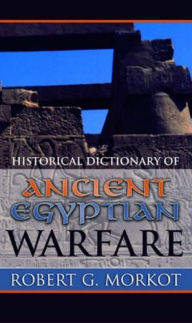 Historical Dictionary of Ancient Egyptian Warfare, by Robert Morkot
